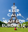 KEEP CALM AND WAIT FOR EUROPE 12' - Personalised Poster A4 size