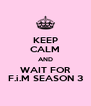 KEEP CALM AND WAIT FOR F.i.M SEASON 3 - Personalised Poster A4 size