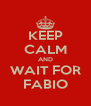 KEEP CALM AND WAIT FOR FABIO - Personalised Poster A4 size