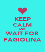 KEEP  CALM AND WAIT FOR FAGIOLINA - Personalised Poster A4 size