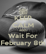 KEEP CALM AND Wait For February 8th - Personalised Poster A4 size