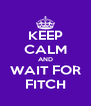 KEEP CALM AND WAIT FOR FITCH - Personalised Poster A4 size