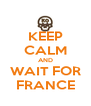 KEEP CALM AND WAIT FOR FRANCE - Personalised Poster A4 size