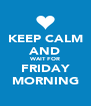 KEEP CALM AND WAIT FOR FRIDAY MORNING - Personalised Poster A4 size