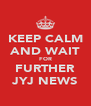 KEEP CALM AND WAIT FOR FURTHER JYJ NEWS - Personalised Poster A4 size