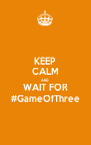 KEEP CALM AND WAIT FOR #GameOfThree - Personalised Poster A4 size