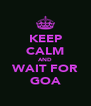 KEEP CALM AND WAIT FOR GOA - Personalised Poster A4 size