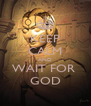 KEEP CALM AND WAIT FOR  GOD - Personalised Poster A4 size