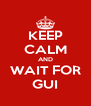 KEEP CALM AND WAIT FOR GUI - Personalised Poster A4 size