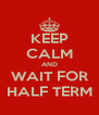 KEEP CALM AND WAIT FOR HALF TERM - Personalised Poster A4 size