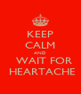 KEEP CALM AND   WAIT FOR  HEARTACHE - Personalised Poster A4 size