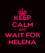 KEEP CALM AND WAIT FOR HELENA - Personalised Poster A4 size