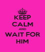 KEEP CALM AND WAIT FOR HIM - Personalised Poster A4 size