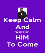 Keep Calm And Wait For  HIM To Come - Personalised Poster A4 size