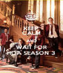 KEEP CALM AND WAIT FOR HOA SEASON 3 - Personalised Poster A4 size