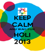 KEEP CALM AND WAIT FOR HOLI 2013 - Personalised Poster A4 size