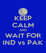 KEEP CALM AND WAIT FOR IND vs PAK - Personalised Poster A4 size
