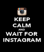 KEEP CALM AND WAIT FOR INSTAGRAM - Personalised Poster A4 size