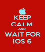 KEEP CALM  AND  WAIT FOR iOS 6 - Personalised Poster A4 size