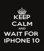 KEEP CALM AND WAIT FOR  IPHONE 10 - Personalised Poster A4 size