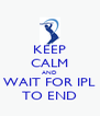 KEEP CALM AND WAIT FOR IPL TO END - Personalised Poster A4 size