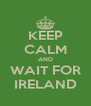 KEEP CALM AND WAIT FOR IRELAND - Personalised Poster A4 size
