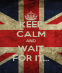 KEEP CALM AND WAIT FOR IT... - Personalised Poster A4 size