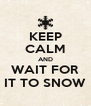 KEEP CALM AND WAIT FOR IT TO SNOW - Personalised Poster A4 size