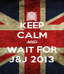 KEEP CALM AND WAIT FOR J&J 2013 - Personalised Poster A4 size