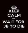 KEEP CALM AND WAIT FOR  JB TO DIE - Personalised Poster A4 size