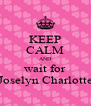 KEEP CALM AND wait for Joselyn Charlotte - Personalised Poster A4 size
