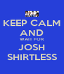 KEEP CALM AND WAIT FOR JOSH SHIRTLESS - Personalised Poster A4 size