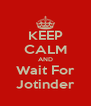 KEEP CALM AND Wait For Jotinder - Personalised Poster A4 size