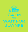 KEEP CALM AND WAIT FOR JUANPE - Personalised Poster A4 size