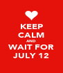 KEEP CALM AND WAIT FOR JULY 12 - Personalised Poster A4 size