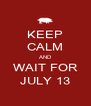 KEEP CALM AND WAIT FOR JULY 13 - Personalised Poster A4 size
