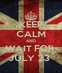 KEEP CALM AND WAIT FOR  JULY 23  - Personalised Poster A4 size