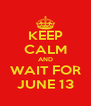 KEEP CALM AND WAIT FOR JUNE 13 - Personalised Poster A4 size
