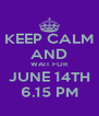 KEEP CALM AND WAIT FOR JUNE 14TH 6.15 PM - Personalised Poster A4 size