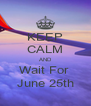 KEEP CALM AND Wait For  June 25th - Personalised Poster A4 size