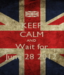 KEEP CALM AND Wait for June 28 2012 - Personalised Poster A4 size