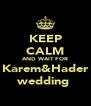 KEEP CALM AND WAIT FOR Karem&Hader wedding  - Personalised Poster A4 size