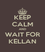 KEEP CALM AND WAIT FOR KELLAN - Personalised Poster A4 size