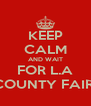 KEEP CALM AND WAIT FOR L.A COUNTY FAIR  - Personalised Poster A4 size