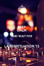 KEEP CALM AND WAIT FOR  LA PERPETUATION '15 - Personalised Poster A4 size