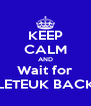 KEEP CALM AND Wait for LETEUK BACK - Personalised Poster A4 size