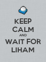 KEEP CALM AND WAIT FOR LIHAM - Personalised Poster A4 size