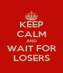 KEEP CALM AND WAIT FOR LOSERS - Personalised Poster A4 size