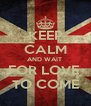 KEEP CALM AND WAIT  FOR LOVE  TO COME - Personalised Poster A4 size