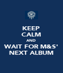KEEP CALM AND WAIT FOR M&S' NEXT ALBUM - Personalised Poster A4 size